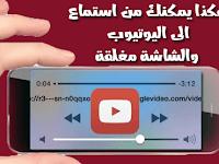تشغيل مقاطع الصوت لفيديوهات اليوتيوب في الخلفية والشاشة مغلقة للاندرويد و ايفون