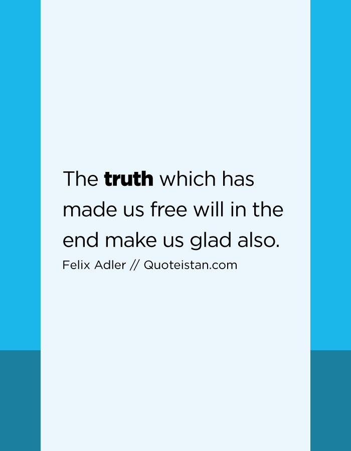 The truth which has made us free will in the end make us glad also.