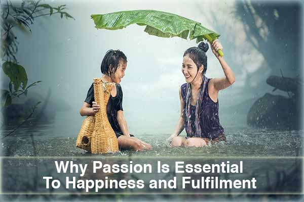 Why Passion Is Essential To Happiness and Fulfilment