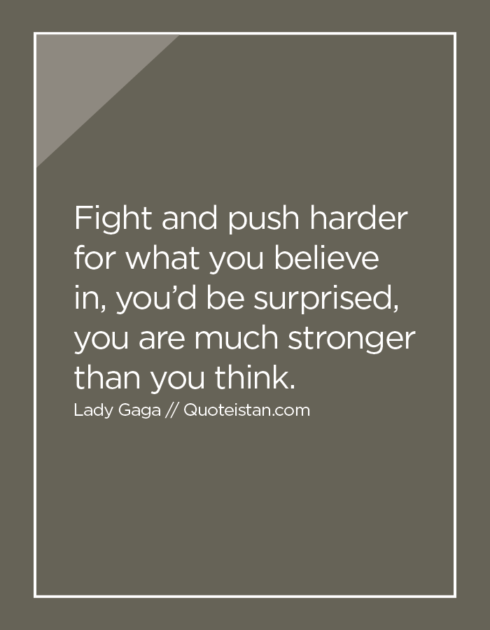 Fight and push harder for what you believe in, you'd be surprised, you are much stronger than you think.
