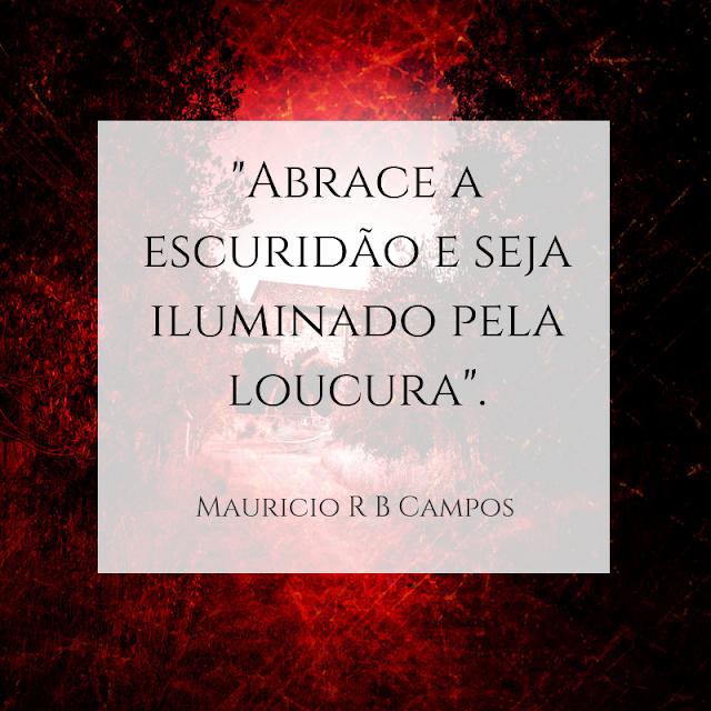 """Abrace a escuridão e seja iluminado pela loucura"""" - Mauricio R B Campos"""