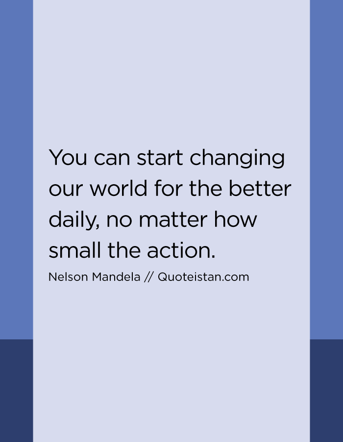 You can start changing our world for the better daily, no matter how small the action.