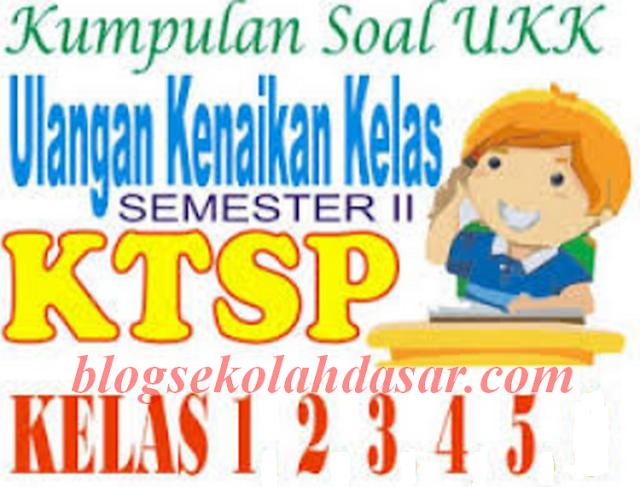 Kumpulan Soal UKK Semester 2 KTSP Kelas 1 2 3 4 5