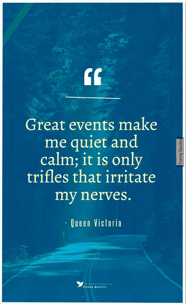 """Great events make me quiet and calm; it is only trifles that irritate my nerves."" ― Queen Victoria"