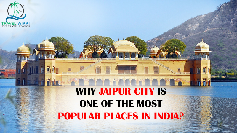 Why Jaipur City is One of the Most Popular Places in India?