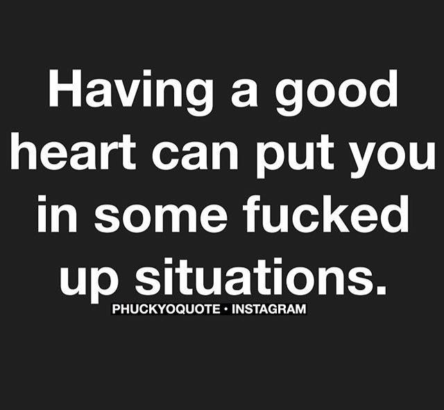 Having A Good Heart Can Put You In Some Fucked Up Situations Quotes