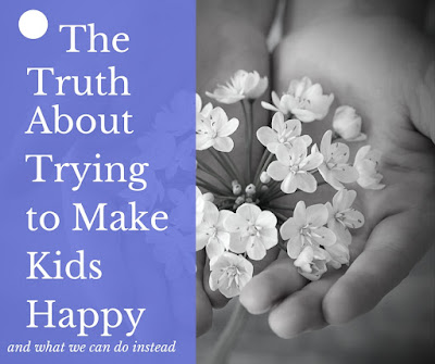 The Truth About Trying to Make Kids Happy (and what we can do instead)