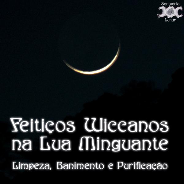 Feitiços Wiccanos na Lua Minguante: Limpeza, Banimento e Purificação