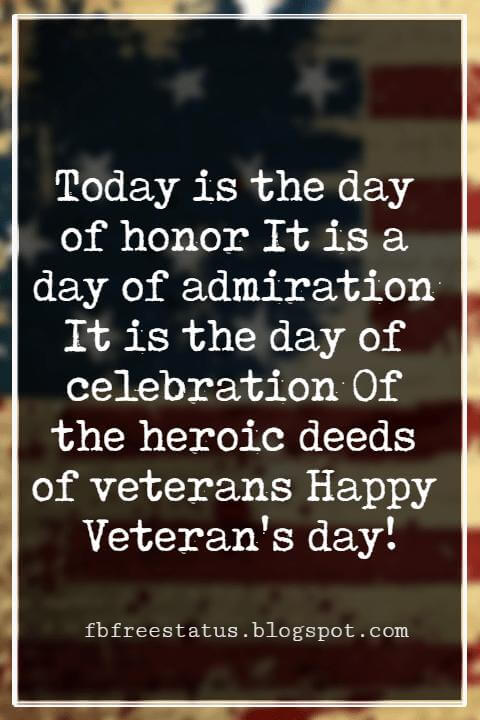 Veterans Day Quotes, Veterans Day Messages, Today is the day of honor It is a day of admiration It is the day of celebration Of the heroic deeds of veterans Happy Veteran's day!