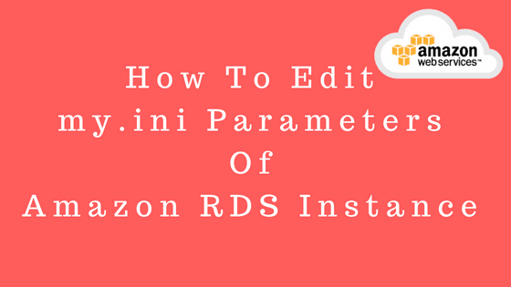 How to edit my.ini parameters of an Amazon RDS instance