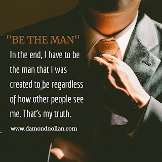 In the end, I have to be the man that I was created to be regardless of how other people see me. That's my truth.
