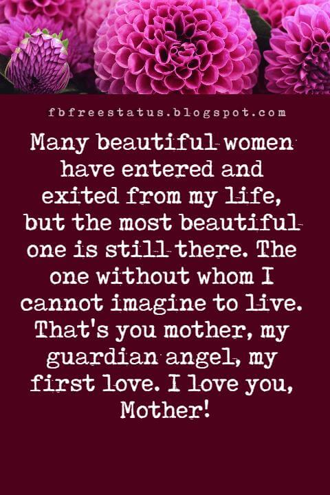 Cute Mothers Day Messages, Many beautiful women have entered and exited from my life, but the most beautiful one is still there. The one without whom I cannot imagine to live. That's you mother, my guardian angel, my first love. I love you, Mother!