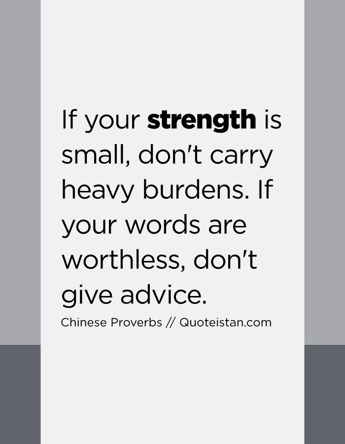 If your strength is small, don't carry heavy burdens. If your words are worthless, don't give advice.