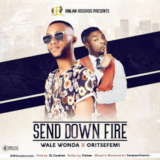 "Download: Wale Wonda – ""Send Down Fire"" ft. Oritsefemi (Prod. by DJ Coublon) Mp3"