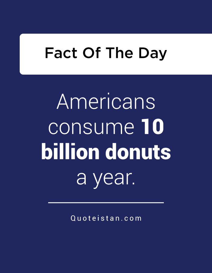 Americans consume 10 billion donuts a year.