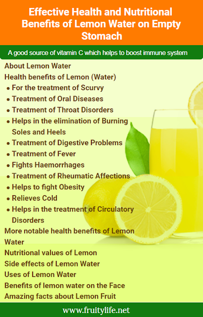 About Lemon Water  Health Benefits of Lemon (Water)  For the treatment of Scurvy Treatment of Oral Diseases Treatment of Throat Disorders Helps in the elimination of Burning Soles and Heels Treatment of Digestive Problems Treatment of Fever Fights Haemorrhages Treatment of Rheumatic Affections Helps to fight Obesity Relieves Cold Helps in the treatment of Circulatory Disorders More Health benefits of Lemon Water  Nutritional values of Lemon  Side effects of Lemon Water  8 Beneficial uses of Lemon Water  Benefits of lemon water on the Face  8 Amazing facts about Lemon Fruit