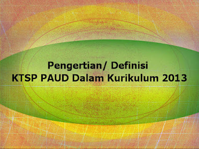 Pengertian/ Definisi KTSP PAUD Dalam Kurikulum 2013 pengertian ktsp paud kurikulum 2013 paud