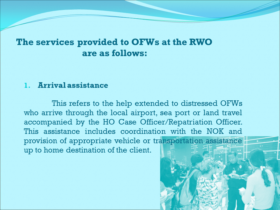 POST REPATRIATION ASSISTANCE AND SERVICES  The HO, with the Repatriation Assistance Division (RAD) as the focal unit, delivers the needed assistance and services to returning distressed OFWs.   Prior to arrival of the OFWs, the RAD coordinates with the concerned units of the HO for efficient delivery of services.  The services provided to OFWs at the HO are as follows:  Airport assistance      This refers to the services at the airport to address the immediate needs of all arriving distressed OFWs.  This includes facilitation of documents at the Immigration Counter, first aid/initial medical evaluation, retrieval of luggage, and facilitation of their exit. The OWWA Airport Assistance Counter (AAC) at the NAIA serves as the focal center in providing airport assistance. It is manned by a regular Airport Assistance Officer (AAO) and a duty nurse who attend to arriving distressed OFWs.  The counter is open from 8:00 A.M. up to the arrival of the last passenger flight.   2. Temporary shelter    This refers to a temporary board and lodging facility where returning distressed OFWs are accommodated. The OWWA Halfway Home was established to assist OFWs in their immediate needs, including stress debriefing, counseling, and initial discussion of their plans towards recovery and reintegration.   3. Stress debriefing    This refers to the process of helping individual or groups of OFWs and their families in dealing positively with the emotional impact of a severe exploitation experienced while working abroad and educating them their current and anticipated stress response through stress management and contingency planning towards recovery.    4. Counseling    This refers to the process of helping individual or groups of OFWs and their families in identifying, understanding and solving their problems using available resources geared towards improved individual or family functioning or circumstances. It aims to help the clients enhance and develop their capabilities to cope and function adequately in facing problems and difficulties.   5. Medical assistance    This refers to services of OWWA-partner medical institutions being availed of by OFWs to diagnose their health conditions and disabilities until they become fit to travel to their home destinations.    6. Legal Counseling /Conciliation Services   This refers to the services provided by a lawyer, or person(s) under the supervision of a lawyer, to assist the client in seeking or obtaining legal help in resolving his/her case/s.   7. Transportation service    This refers to the provision of appropriate transportation service to physically/mentally ill or distressed returning OFWs from the airport to the HO or to other pre-identified destination points such as hospitals, airports, seaports, bus stations, or to their places of residence, if necessary.       REGIONAL WELFARE OFFICES  (RWO)  The Regional Welfare Offices (RWOs) are strategically located in 17 regions in the country. These offices provide and sustain OWWA services to OFWs including their families. It is the implementing arm of OWWA in extending its reintegration programs and services to returning OFWs in the region.  The services provided to OFWs at the RWO are as follows:   Arrival assistance    This refers to the help extended to distressed OFWs who arrive through the local airport, sea port or land travel accompanied by the HO Case Officer/Repatriation Officer. This assistance includes coordination with the NOK and provision of appropriate vehicle or transportation assistance up to home destination of the client.        2. Client recovery    This refers to the formulation of treatment plan leading to the psychological, emotional, and physical recovery of the client. This includes psycho-social intervention such as case assessment, identification of immediate and other underlying needs, stress debriefing, referral to medical and legal assistance, conduct of individual and family counseling, networking with other service providers, and advocacy efforts towards recovery and reintegration of the client.       4. Regular OWWA programs and services    This refers to other programs and services of OWWA available to all qualified OWWA-member OFWs and their families. These include skills training and upgrading, scholarship grants, insurance benefits, and loan programs.   5. Monitoring and evaluation    This refers to tracking the effectiveness of the reintegration plan by measuring the client's achievement in relation to his/her goals and the impact on himself/herself.   6. Data basing   This refers to a systematic data collection of the relevant demographic information of the clients, their experiences and the services provided to them. The database is utilized by the system's functions in generating case information for sharing and documentation of best practices and other related reportorial requirements.    Procedures at the RWO  Assistance prior and upon arrival of the client at the RWO   For clients who are sick, with physical disability or mental illness as advised by the OP/HO/NOK and other sources: 1.1  Prior to arrival of the client, the CO confirms the flight details of the arriving client/OFW.  1.2  The CO informs the NOK the flight details and condition of the client.  1.3  Upon arrival, the CO attends to the client and introduces himself/herself as the duty officer.    1.4  The CO assesses the immediate needs of the client.  1.4.1  For clients needing further medical evaluation/treatment as recommended by the OP/HO:    If the NOK is present, the CO assists the NOK in bringing the client to a medical institution. If the NOK decides to bring home the client, the CO turns-over the client to the NOK after a waiver is signed. If necessary, the CO facilitates the client's travel to his/her home destination.   The CO provides the client/NOK information on OWWA programs and services available at the RWO.    1.4.2 For clients who are sick, with physical disability or mental illness accompanied by HO Repatriation Officer:    The CO coordinates with the NOK prior to the arrival of the client.   The CO turns-over the client to the NOK if present. If the NOK is not present, the CO arranges onward travel or shall accompany the client to his/her home destination.   If the client needs further medical evaluation/treatment as recommended, please refer to Procedure A 1.4.   The CO provides the client/NOK information on OWWA programs and services.     B. Assistance for the recovery of the client  1. For walk-in clients:  1.1  The CO receives the client and assists him/her in filling up the OFW Information Sheet. For trafficked victims, the CO accomplishes the Client Card.  1.2  The CO assesses the immediate needs of the client.  1.2.1  If the client needs medical assistance:  The CO informs or coordinates with NOK and prepares referral letter to a medical institutions and/or other service providers for assistance.  The CO provides the client and/or NOK with OWWA programs and services that the client can avail of upon his/her discharge.  The CO prepares a case summary report.     1.2.2  If the client's case involves violation of RA 8042, the CO refers the client to appropriate authorities.  For labor related cases involving money claims, the CO refers the client to National Labor Relations Commission (NLRC).  For cases involving the recruitment-related violations, the CO refers the client to POEA.  For illegal recruitment cases, the CO refers the client to Interagency Committee on Anti-Illegal Recruitment: POEA, Department of Justice (DOJ), National Bureau of Investigation (NBI), and Philippine National Police (PNP).  1.2.3  If the client refuses to pursue any case, the CO informs him/her of other services that he/she can avail of from OWWA and other service providers.    1.2.4  If the client's case involves violation of RA 9208 (trafficked or severe exploitation):  The CO refers the client to appropriate authorities such as the Regional Inter-Agency Committee on Anti-trafficking (RIACAT) -- NBI, DOJ, PNP, POEA, Department of Foreign Affairs (DFA), and Department of Social Welfare and Development (DSWD) --- to pursue case against his/her perpetrator.  The CO may accompany the client to the said offices, if necessary.  The CO monitors the status of the case, if filed.  If the client refused to pursue case, the CO informs him/her of other services that he/she can avail of from OWWA and other service providers.    1.3  The CO conducts stress debriefing and counseling, individual and group, upon assessment of the client's need and readiness to undertake the activities.  1.4 The CO evaluates the client's physical and emotional recovery and discusses his/her reintegration plans.  1.5  The CO monitors the status of the client and his/her readiness towards reintegration. If the client is ready, the CO shall conduct career counseling and coaching. If not, the CO shall follow Procedures C, D, and E.  1.6  The CO follows the procedures on client's social and economic reintegration. Please refer to Procedure C.   1.7  The CO prepares and/or updates the client's case summary report.  2. For clients with endorsement/prior advice from the OP and HO and other sources, the CO receives the client and reviews his/her case summary report and accomplished Workers Assistance Information Sheet. Please follow Procedures B 1.7.  3. For clients and/or NOKs who report their cases through phone with or without referral from OP, HO and other sources:  3.1  The CO identifies the client's needs.  3.2  The CO verifies if the client is an OWWA member or not.    3.3  If the client is a member, the CO informs him/her of the OWWA services that he/she can avail of.  3.4  If the client is capable to go the RWO, the CO follows Procedures B 1, for walk-in clients. If the client is not capable, the CO may monitor case through home visitation until such time that he/she is able to proceed to the RWO. The CO may also refer to other service providers/networks.  3.5  If the client is not a member, the CO refers the client to other service providers/networks.    C. Client's reintegration assistance   1. Personal and social reintegration:  1.1  The CO assesses the client's emotional and psychological readiness towards social reintegration.  1.2  The CO validates from family members the improvement of client's social functioning and emotional stability.  1.3  The CO enhances the self-esteem of the client by entrusting some responsibilities he/she can perform and cope with.  1.4  The CO encourages/motivates the client to join and participate in various activities of OFW Family Circles and other community groups.  1.5  The CO prepares/updates the case summary report.    The CO assists the client to enrol in skills training/upgrading program under Skills-for-Employment Scholarship Program (SESP), subject to existing guidelines.  If the client is not qualified under the SESP program, the CO may refer the client to other institutions that offer skills training and upgrading courses.  The CO monitors the progress of the client's training.  After completion of the training, the CO shall refer the client to the Bureau of Local Employment (BLE) of DOLE or Public Employment Service Office (PESO) for local employment.             If the client prefers to be re-employed overseas:   The CO provides the client with information that will raise  his/her awareness on safe migration to avoid similar  experience of exploitation and/or trafficking.      The CO provides guidance on how to improve his/her situation abroad by having networks of information and social support from Filipino communities.   The CO provides the client with the directory of Philippine Embassies/Consulates/POLOs.   The CO informs the client to deal with legitimate LRA and/or POEA only to avoid fraudulent and exploitative practices during the aprocess.  THANK YOU!!!