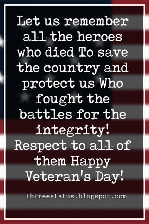 Veterans Day Quotes, Veterans Day Messages, Let us remember all the heroes who died To save the country and protect us Who fought the battles for the integrity! Respect to all of them Happy Veteran's Day!
