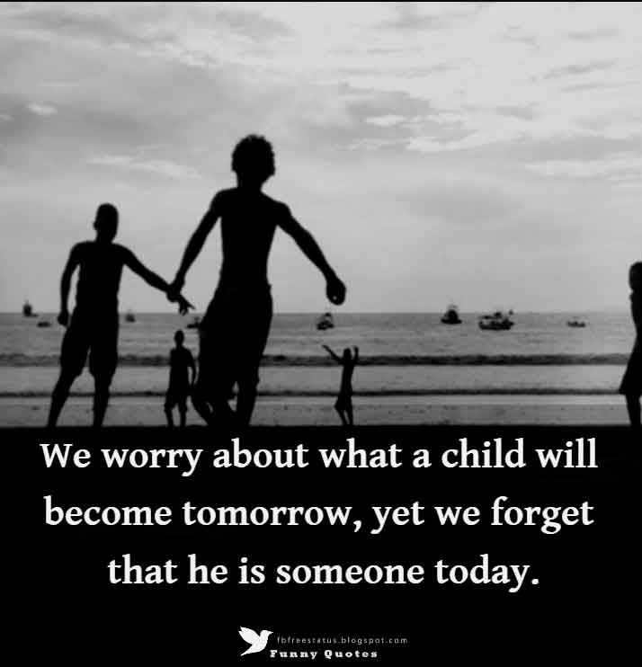 We worry about what a child will become tomorrow, yet we forget that he is someone today. - Stacia Tauscher