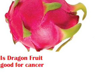 Is Dragon Fruit good for cancer
