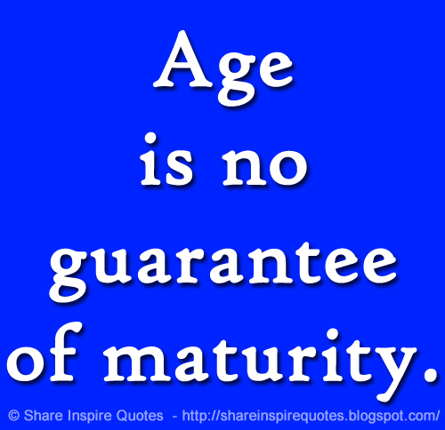 Age Is No Guarantee Of Maturity Share Inspire Quotes Inspiring