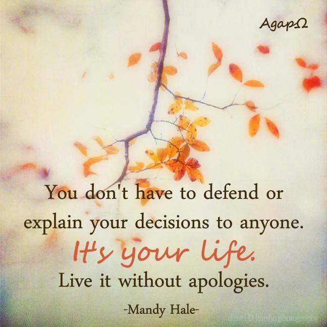 You don't have to defend or explain your decisions to anyone.