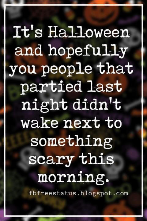 Funny Halloween Quotes, It's Halloween and hopefully you people that partied last night didn't wake next to something scary this morning. - Anonymous