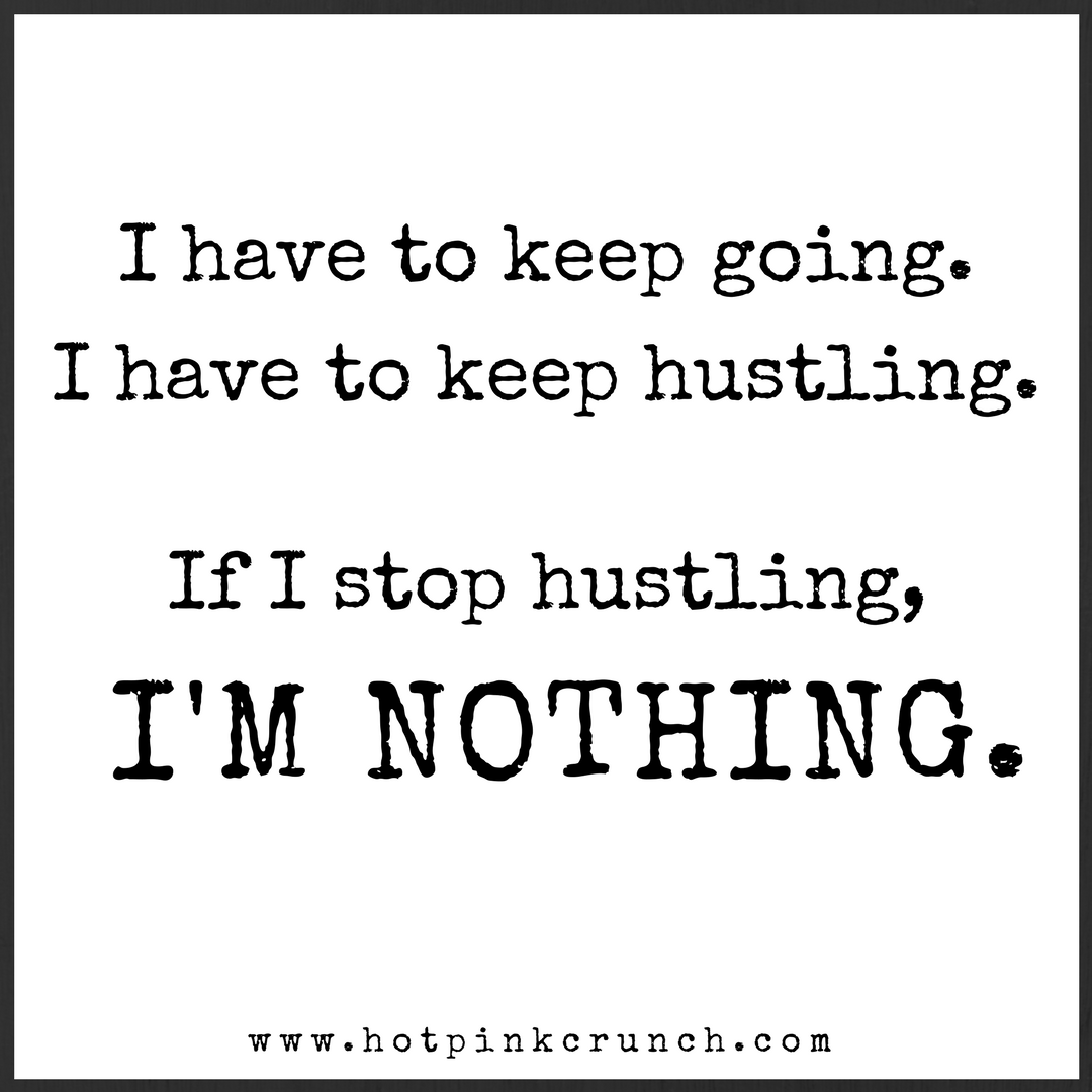 I have to keep going. I have to keep hustling. Without the hustle, I am nothing. I am worthless. | Hot Pink Crunch
