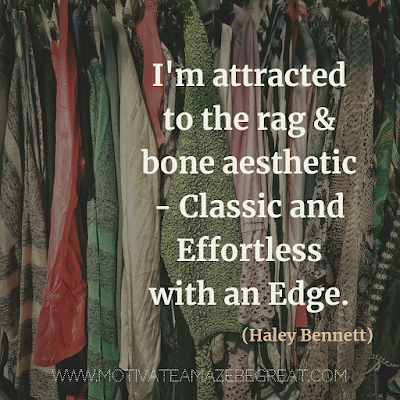 "30 Aesthetic Quotes And Beautiful Sayings With Deep Meaning:  ""I'm attracted to the rag & bone aesthetic - classic and effortless with an edge."" - Haley Bennett"