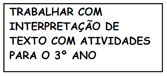 TRABALHAR COM INTERPRETAÇÃO DE TEXTO COM ATIVIDADES PARA O 3º ANO
