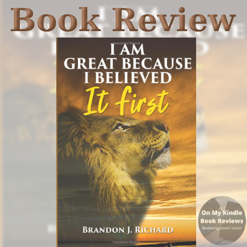 I AM GREAT BECAUSE I BELIEVED IT FIRST by Brandon Richard, reviewed by On My Kindle Book Reviews