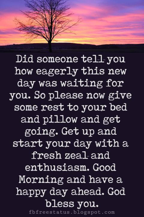 Sweet Good Morning Messages, Did someone tell you how eagerly this new day was waiting for you. So please now give some rest to your bed and pillow and get going. Get up and start your day with a fresh zeal and enthusiasm. Good Morning and have a happy day ahead. God bless you.
