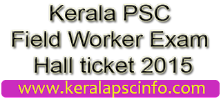 Download Kerala PSC Field Worker Hall ticket 2015, PSC Field Worker Hall ticket trivandrum 2015, PSC Field Worker Hall ticket kollam 2015, PSC Field Worker Hall ticket Pathanamthitta 2015, PSC Field Worker Hall ticket alapuzha 2015, PSC Field Worker Hall ticket Idukki 2015, PSC Field Worker Hall ticket Ernakulam 2015, PSC Field Worker Hall ticket Trissur 2015, PSC Field Worker Hall ticket Malapuram 2015, PSC Field Worker Hall ticket wayandu 2015, PSC Field Worker Hall ticket Kozhikode 2015, PSC Field Worker Hall ticket Palakkadu 2015, PSC Field Worker Hall ticket kannur 2015, PSC Field Worker Hall ticket kasarakode 2015, psc Field Worker Hall ticket 2015, Download PSC Field Worker Hall ticket 2015