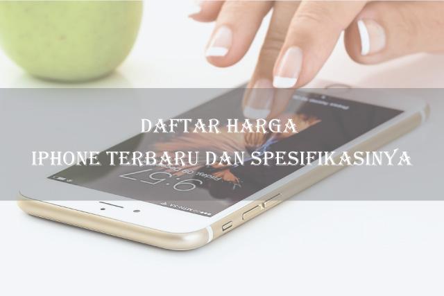 Daftar Harga iPhone Terbaru dan Spesifikasinya