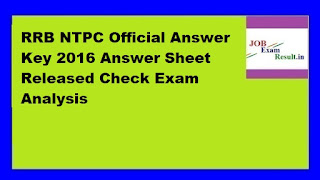 RRB NTPC Official Answer Key 2016 Answer Sheet Released Check Exam Analysis