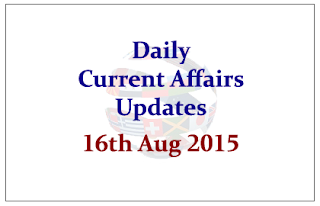 Daily Current Affairs Updates- 16th August 2015