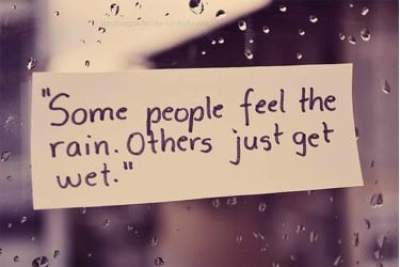 Some people feel the rain,others just get wet