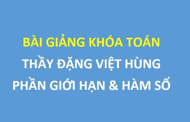Bài giảng khóa toán - thầy Đặng Việt Hùng : Giới hạn và hàm số