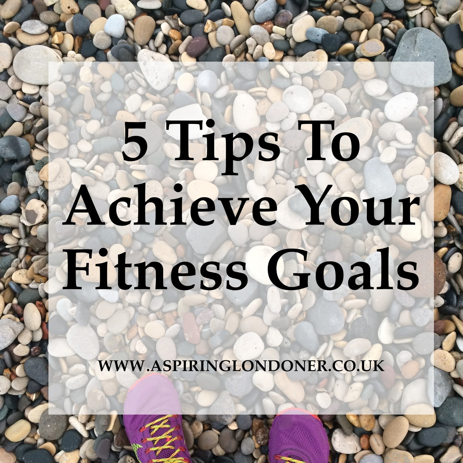 Five Simple Tips to Achieve your Fitness Goals - Aspiring Londoner