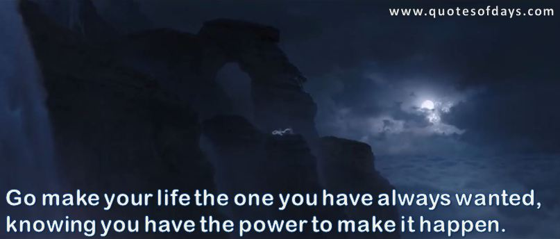 Go make your life the one you have always wanted, knowing you have the power to make it happen.
