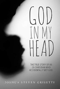 God In My Head: The true story of an ex-Christian who accidentally met God by Joshua Grisetti
