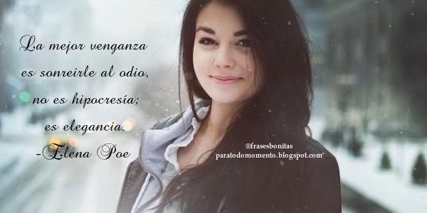 La mejor venganza es sonreirle al odio, no es hipocresía; es elegancia. -Elena Poe