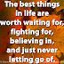 The best things in life are worth waiting for, fighting for, believing in, and just never letting go of.