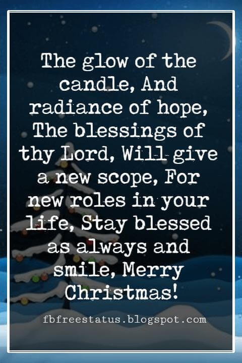 Merry Christmas Blessings, The glow of the candle, And radiance of hope, The blessings of thy Lord, Will give a new scope, For new roles in your life, Stay blessed as always and smile, Merry Christmas!
