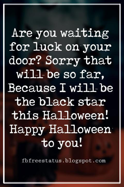 Halloween Greetings Card Messages Wishes, Are you waiting for luck on your door? Sorry that will be so far, Because I will be the black star this Halloween! Happy Halloween to you!