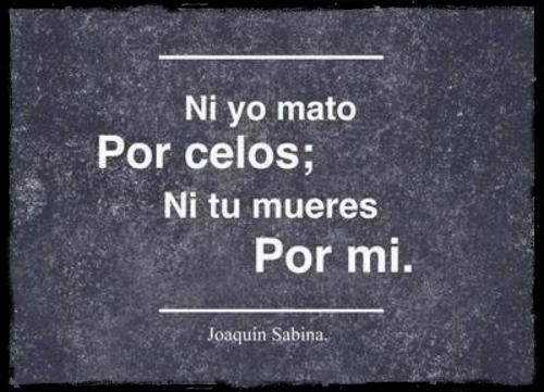 """""""Ni yo mato por celos; ni tu mueres por mí."""" Joaquín Sabina - Camas vacías"""