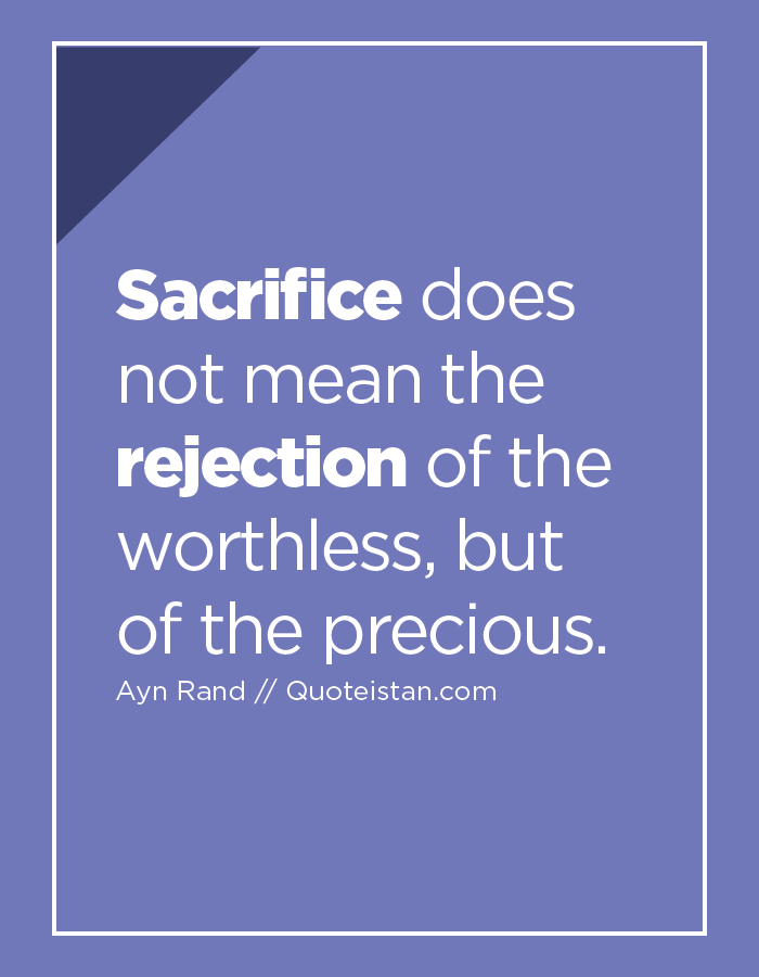 Sacrifice does not mean the rejection of the worthless, but of the precious.