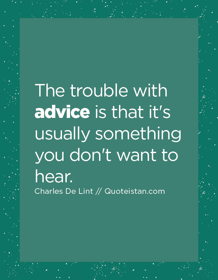 The trouble with advice is that it's usually something you don't want to hear.