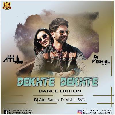 Dekhte Dekhte (Dance Edition) – DJ Atul Rana x DJ Vishal BVN